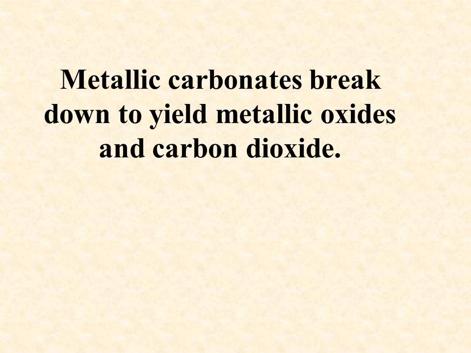 Metallic carbonates break down to yield metallic oxides and carbon dioxide.