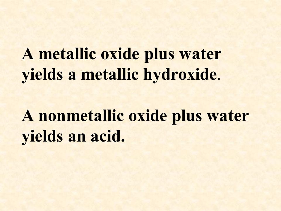 A metallic oxide plus water yields a metallic hydroxide. A nonmetallic oxide plus water yields an acid.