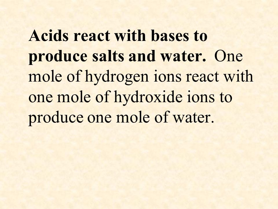 Acids react with bases to produce salts and water. One mole of hydrogen ions react with one mole of hydroxide ions to produce one mole of water.