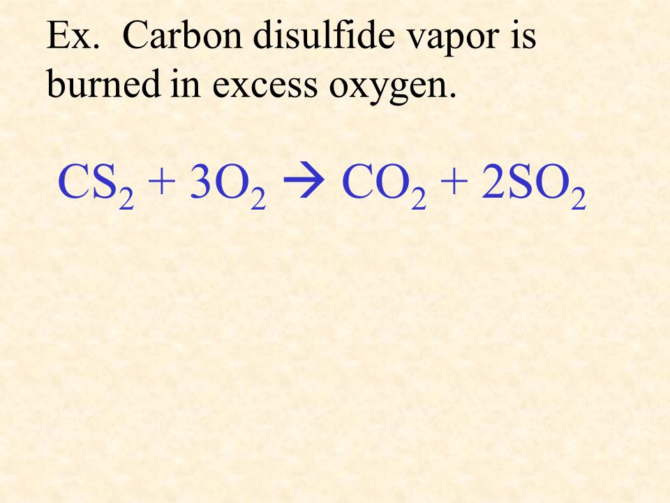 Ex. Carbon disulfide vapor is burned in excess oxygen. CS 2 + 3O 2 CO 2 + 2SO 2