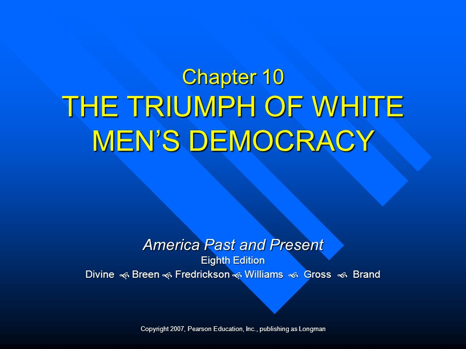 Chapter 10 THE TRIUMPH OF WHITE MENS DEMOCRACY America Past and Present Eighth Edition Divine Breen Fredrickson Williams Gross Brand Copyright 2007, P