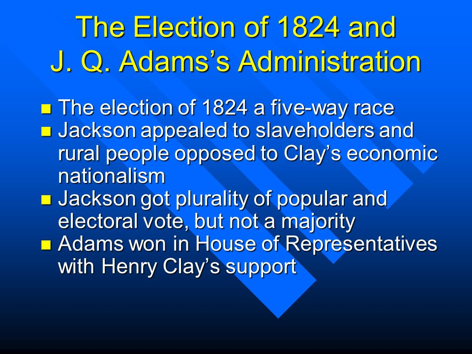 The Election of 1824 and J. Q. Adamss Administration n The election of 1824 a five-way race n Jackson appealed to slaveholders and rural people oppose