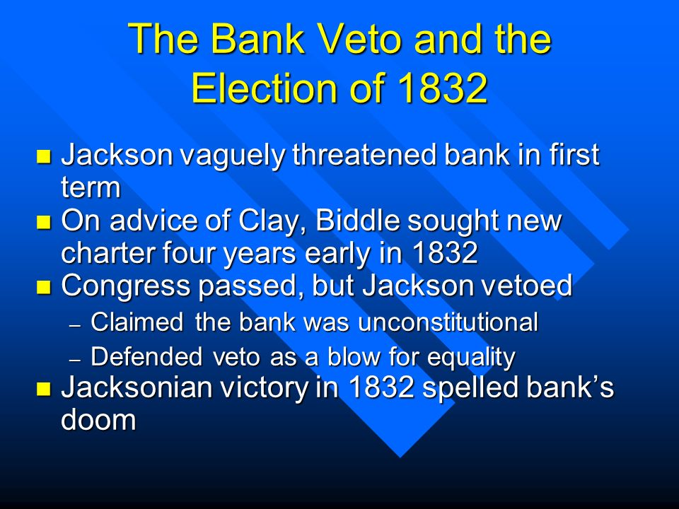 The Bank Veto and the Election of 1832 n Jackson vaguely threatened bank in first term n On advice of Clay, Biddle sought new charter four years early