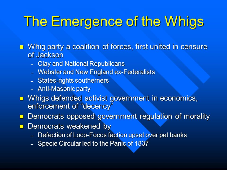 The Emergence of the Whigs n Whig party a coalition of forces, first united in censure of Jackson – Clay and National Republicans – Webster and New En