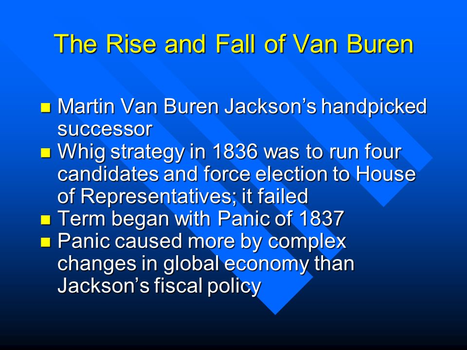 The Rise and Fall of Van Buren n Martin Van Buren Jacksons handpicked successor n Whig strategy in 1836 was to run four candidates and force election