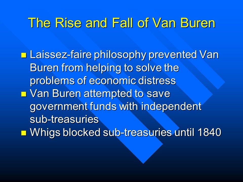 The Rise and Fall of Van Buren n Laissez-faire philosophy prevented Van Buren from helping to solve the problems of economic distress n Van Buren atte