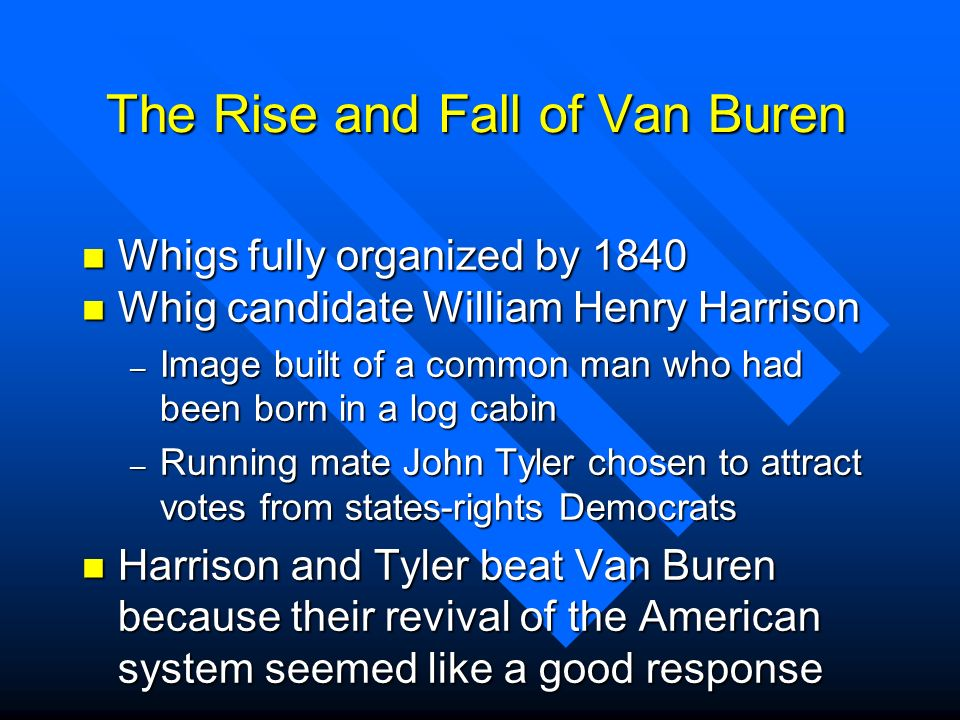 The Rise and Fall of Van Buren n Whigs fully organized by 1840 n Whig candidate William Henry Harrison – Image built of a common man who had been born