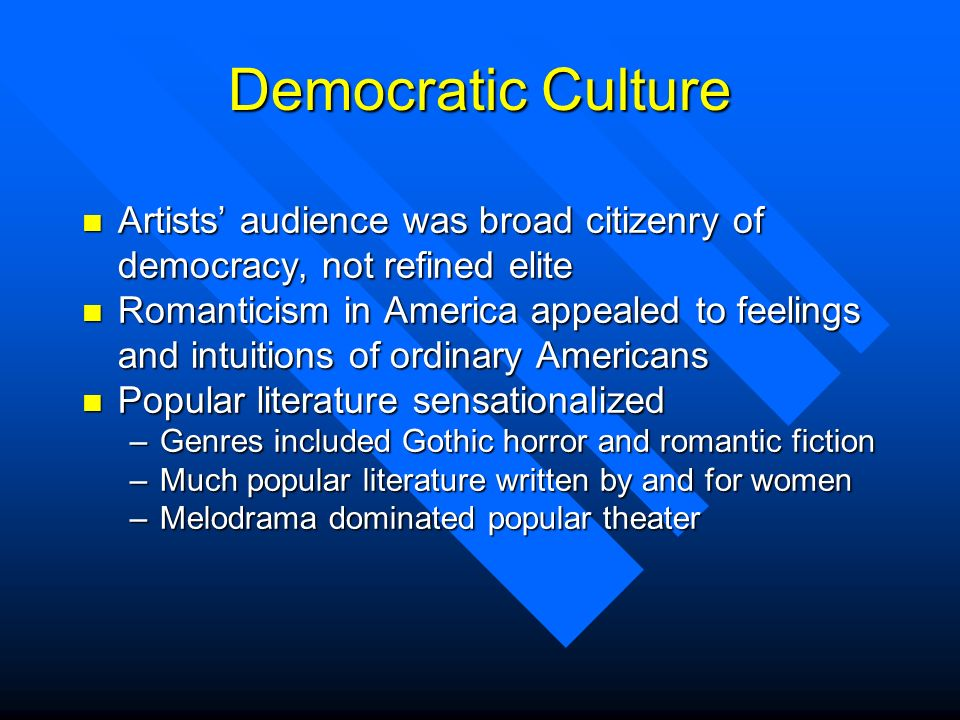 Democratic Culture n Artists audience was broad citizenry of democracy, not refined elite n Romanticism in America appealed to feelings and intuitions
