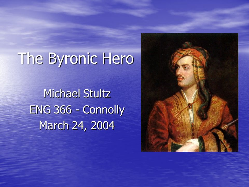 The Byronic Hero Michael Stultz ENG 366 - Connolly March 24, 2004