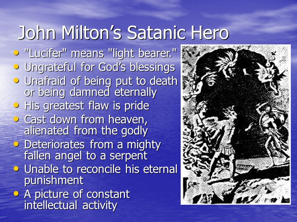 John Miltons Satanic Hero Lucifer means light bearer. Lucifer means light bearer. Ungrateful for Gods blessings Ungrateful for Gods blessings Unafraid of being put to death or being damned eternally Unafraid of being put to death or being damned eternally His greatest flaw is pride His greatest flaw is pride Cast down from heaven, alienated from the godly Cast down from heaven, alienated from the godly Deteriorates from a mighty fallen angel to a serpent Deteriorates from a mighty fallen angel to a serpent Unable to reconcile his eternal punishment Unable to reconcile his eternal punishment A picture of constant intellectual activity A picture of constant intellectual activity