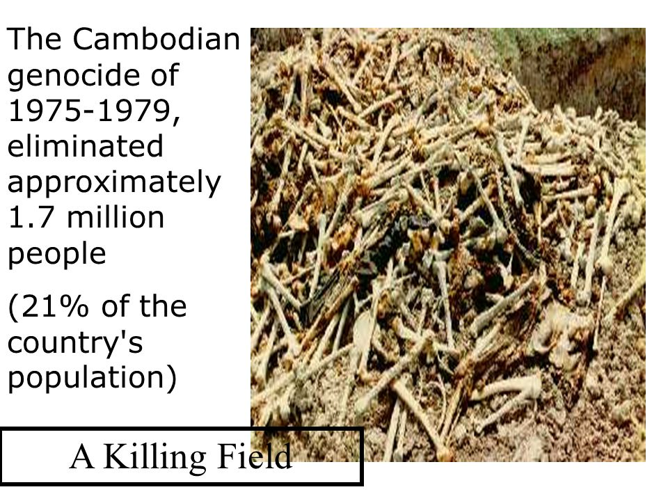 The Cambodian genocide of , eliminated approximately 1.7 million people (21% of the country s population) A Killing Field