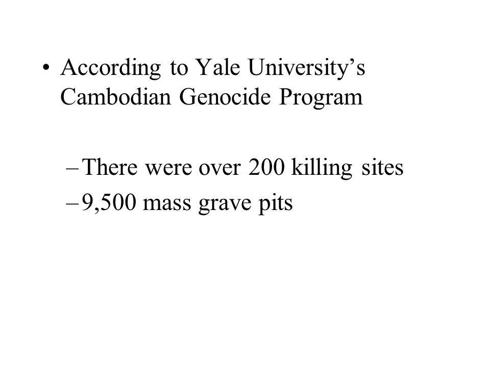 According to Yale Universitys Cambodian Genocide Program –There were over 200 killing sites –9,500 mass grave pits
