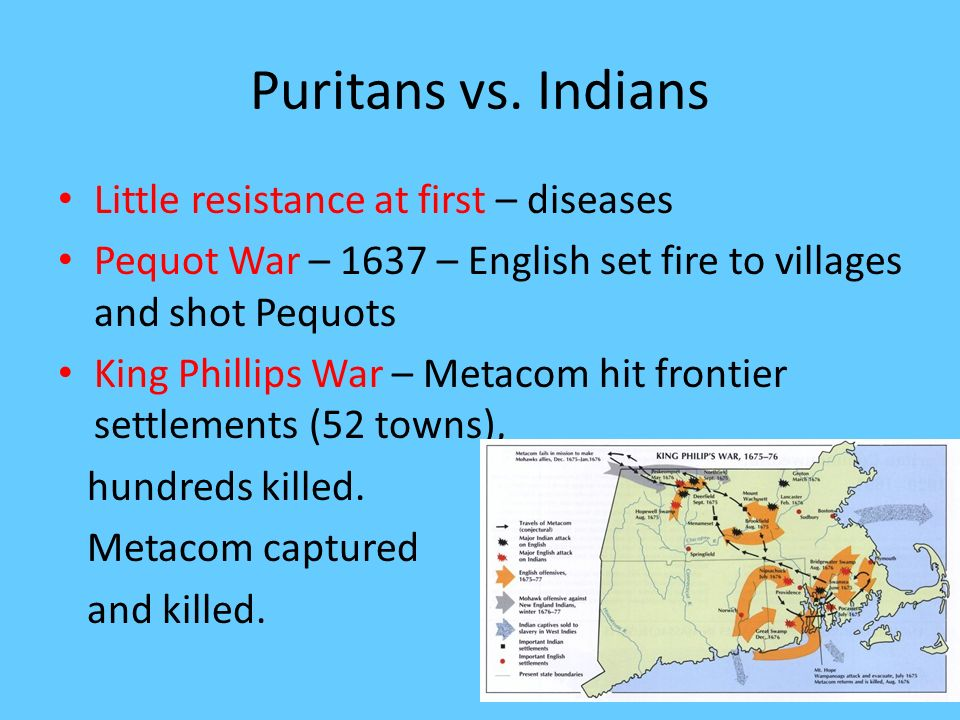 Puritans vs. Indians Little resistance at first – diseases Pequot War – 1637 – English set fire to villages and shot Pequots King Phillips War – Metac