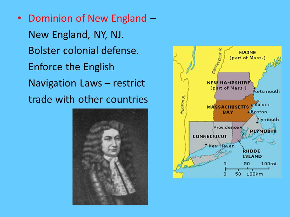 Dominion of New England – New England, NY, NJ. Bolster colonial defense. Enforce the English Navigation Laws – restrict trade with other countries