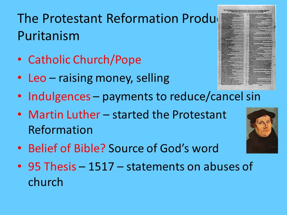 The Protestant Reformation Produces Puritanism Catholic Church/Pope Leo – raising money, selling Indulgences – payments to reduce/cancel sin Martin Lu