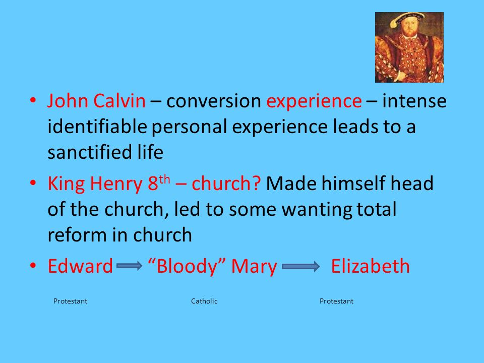 John Calvin – conversion experience – intense identifiable personal experience leads to a sanctified life King Henry 8 th – church? Made himself head