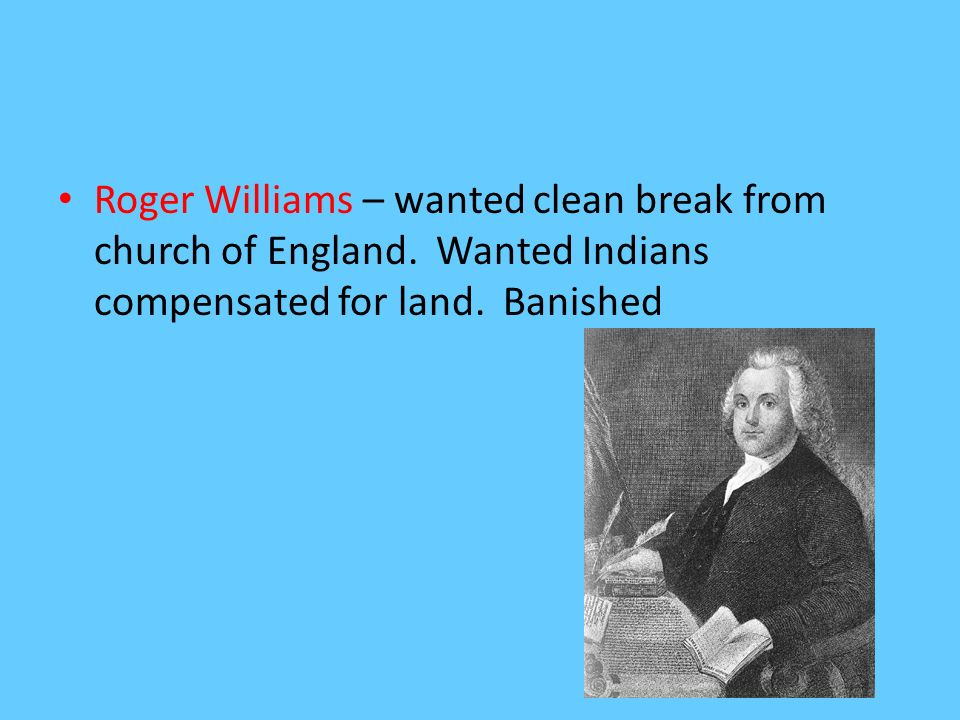 Roger Williams – wanted clean break from church of England. Wanted Indians compensated for land. Banished