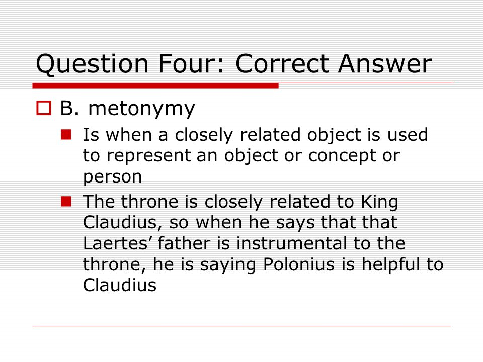 Question Four: Correct Answer B. metonymy Is when a closely related object is used to represent an object or concept or person The throne is closely r
