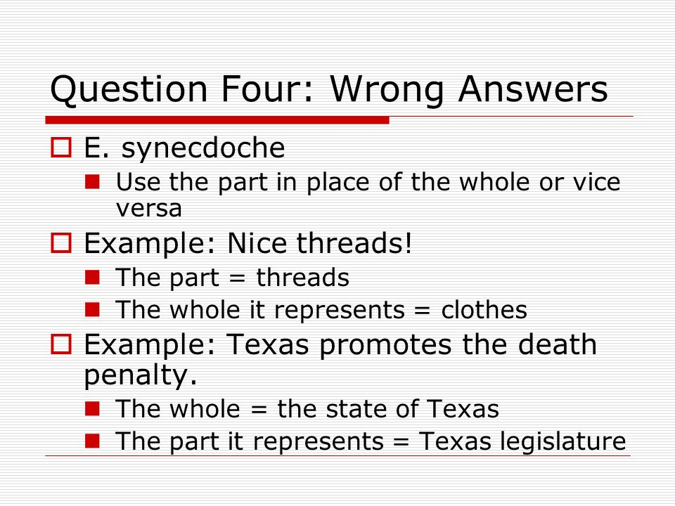 Question Four: Wrong Answers E. synecdoche Use the part in place of the whole or vice versa Example: Nice threads! The part = threads The whole it rep