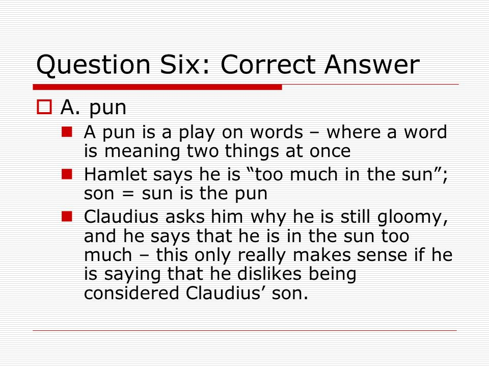 Question Six: Correct Answer A. pun A pun is a play on words – where a word is meaning two things at once Hamlet says he is too much in the sun; son =