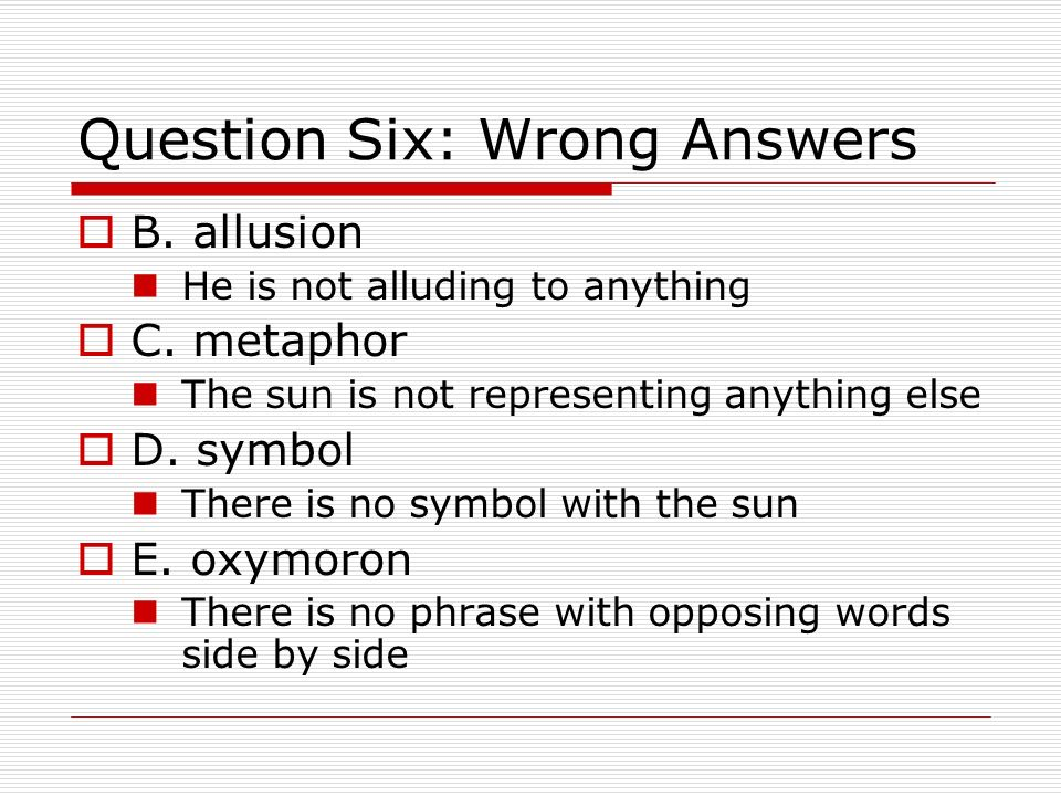 Question Six: Wrong Answers B. allusion He is not alluding to anything C. metaphor The sun is not representing anything else D. symbol There is no sym