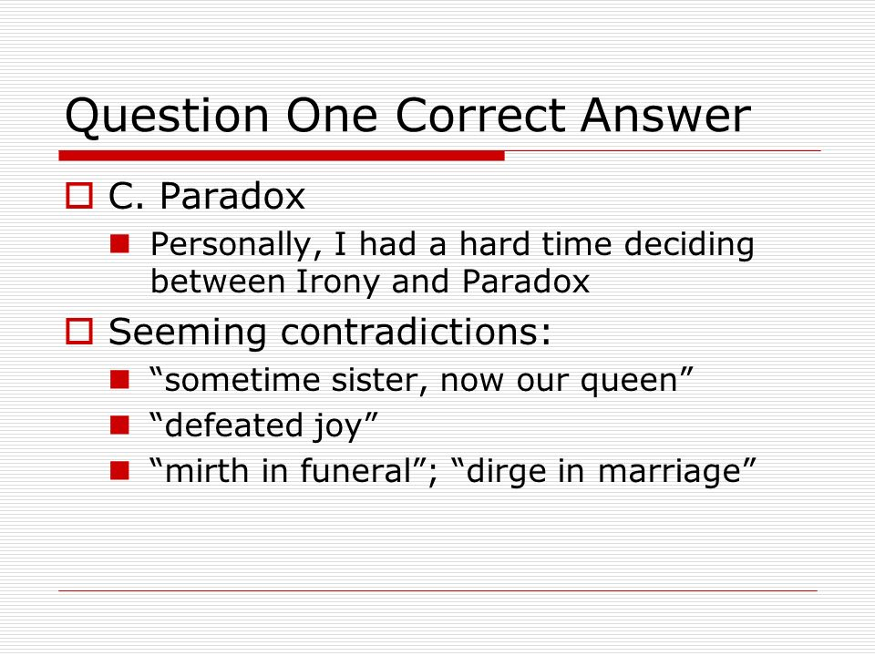 Question One Correct Answer C. Paradox Personally, I had a hard time deciding between Irony and Paradox Seeming contradictions: sometime sister, now o