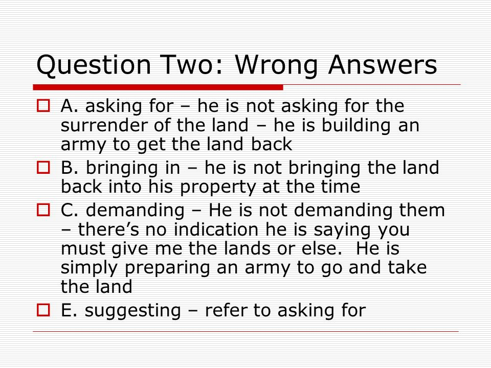 Question Two: Wrong Answers A. asking for – he is not asking for the surrender of the land – he is building an army to get the land back B. bringing i