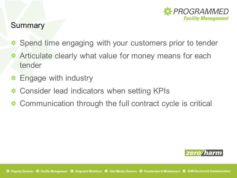 Summary Spend time engaging with your customers prior to tender Articulate clearly what value for money means for each tender Engage with industry Consider lead indicators when setting KPIs Communication through the full contract cycle is critical