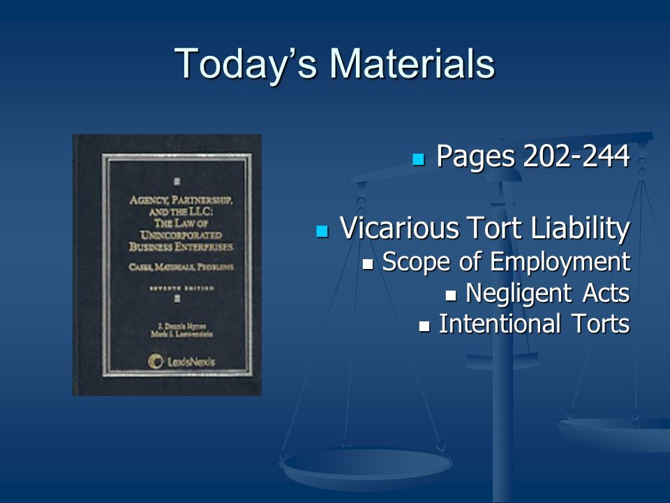 Todays Materials Pages 202-244 Pages 202-244 Vicarious Tort Liability Vicarious Tort Liability Scope of Employment Scope of Employment Negligent Acts Negligent Acts Intentional Torts Intentional Torts