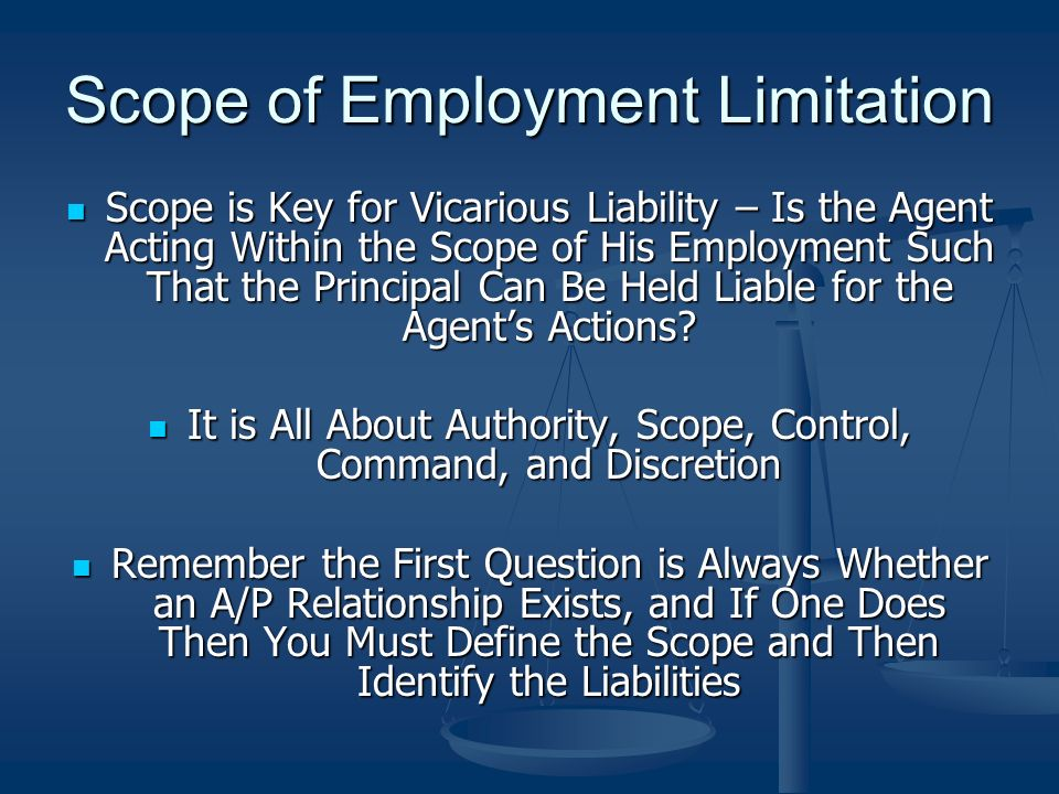 Scope of Employment Limitation Scope is Key for Vicarious Liability – Is the Agent Acting Within the Scope of His Employment Such That the Principal Can Be Held Liable for the Agents Actions.