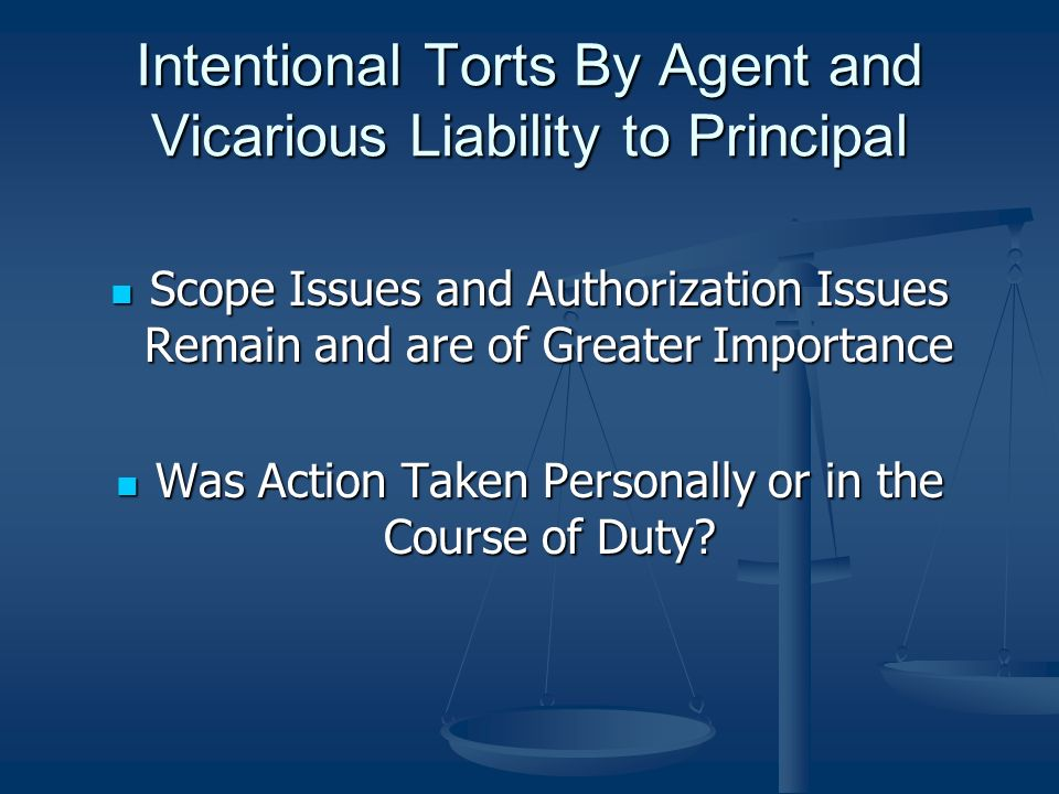Intentional Torts By Agent and Vicarious Liability to Principal Scope Issues and Authorization Issues Remain and are of Greater Importance Scope Issues and Authorization Issues Remain and are of Greater Importance Was Action Taken Personally or in the Course of Duty.