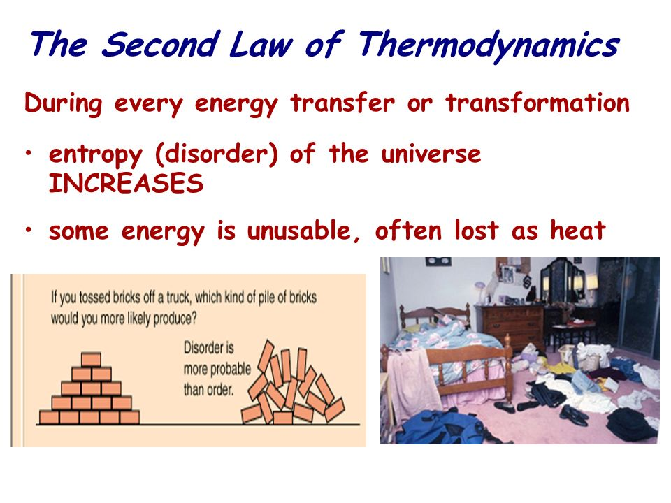 The Second Law of Thermodynamics During every energy transfer or transformation entropy (disorder) of the universe INCREASES some energy is unusable,
