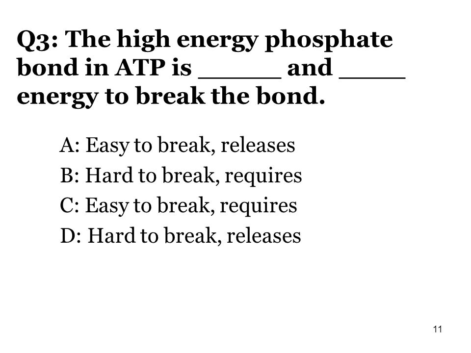 Q3: The high energy phosphate bond in ATP is _____ and ____ energy to break the bond. A: Easy to break, releases B: Hard to break, requires C: Easy to
