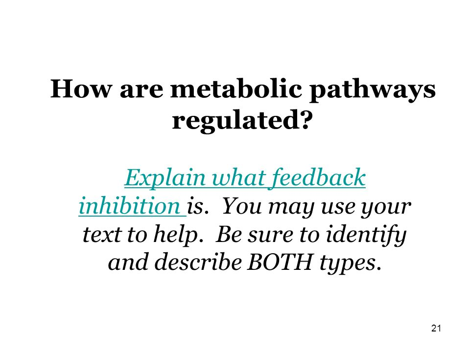 How are metabolic pathways regulated? 21 Explain what feedback inhibition Explain what feedback inhibition is. You may use your text to help. Be sure