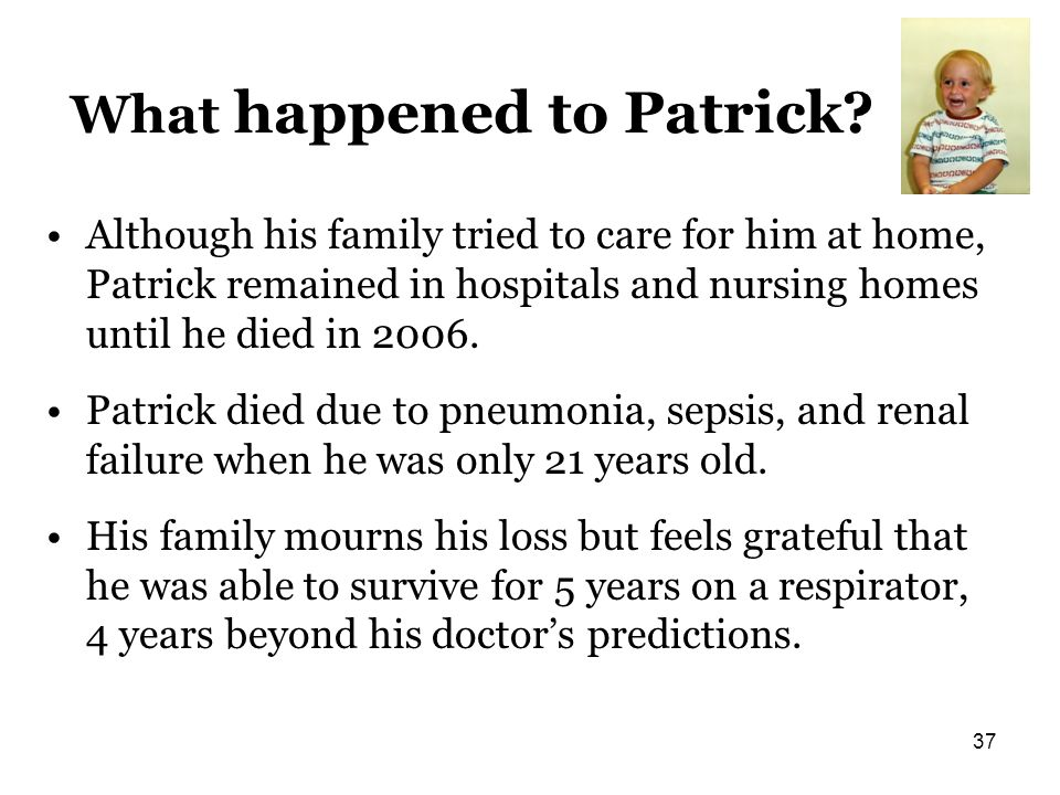 What happened to Patrick? Although his family tried to care for him at home, Patrick remained in hospitals and nursing homes until he died in 2006. Pa