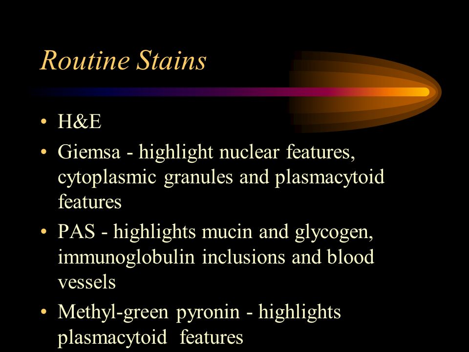 Routine Stains H&E Giemsa - highlight nuclear features, cytoplasmic granules and plasmacytoid features PAS - highlights mucin and glycogen, immunoglob