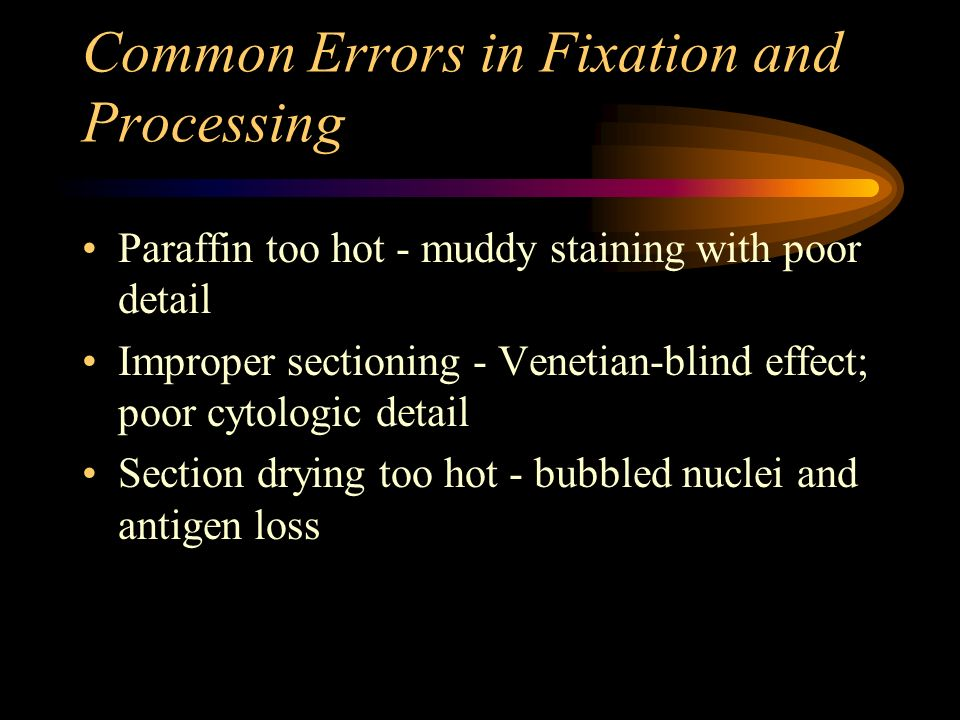 Common Errors in Fixation and Processing Paraffin too hot - muddy staining with poor detail Improper sectioning - Venetian-blind effect; poor cytologi