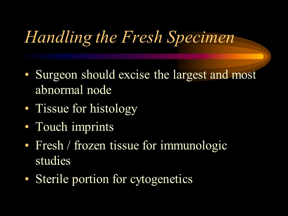 Handling the Fresh Specimen Surgeon should excise the largest and most abnormal node Tissue for histology Touch imprints Fresh / frozen tissue for imm