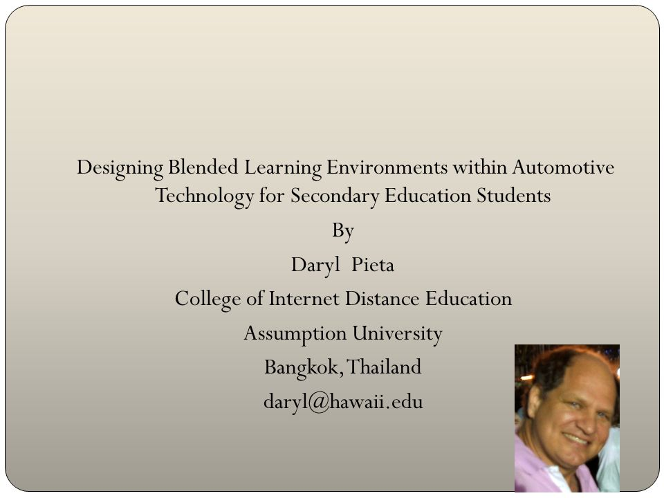 Designing Blended Learning Environments within Automotive Technology for Secondary Education Students By Daryl Pieta College of Internet Distance Education Assumption University Bangkok, Thailand daryl@hawaii.edu