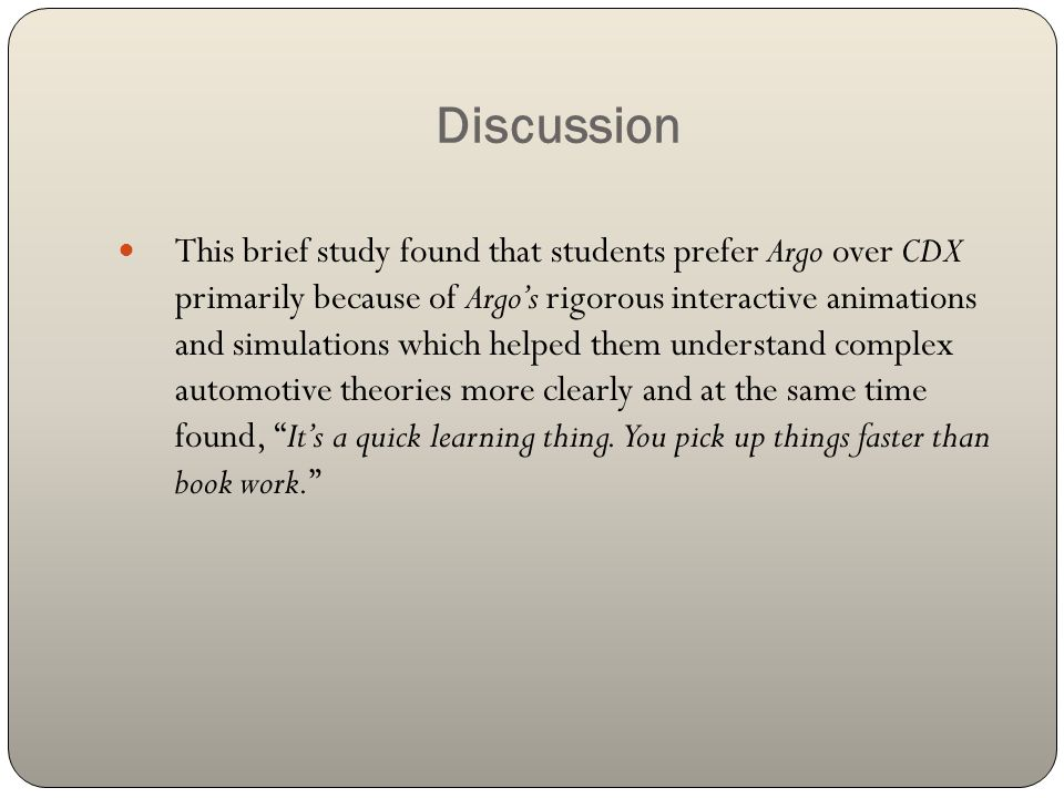 Discussion This brief study found that students prefer Argo over CDX primarily because of Argos rigorous interactive animations and simulations which helped them understand complex automotive theories more clearly and at the same time found, Its a quick learning thing.