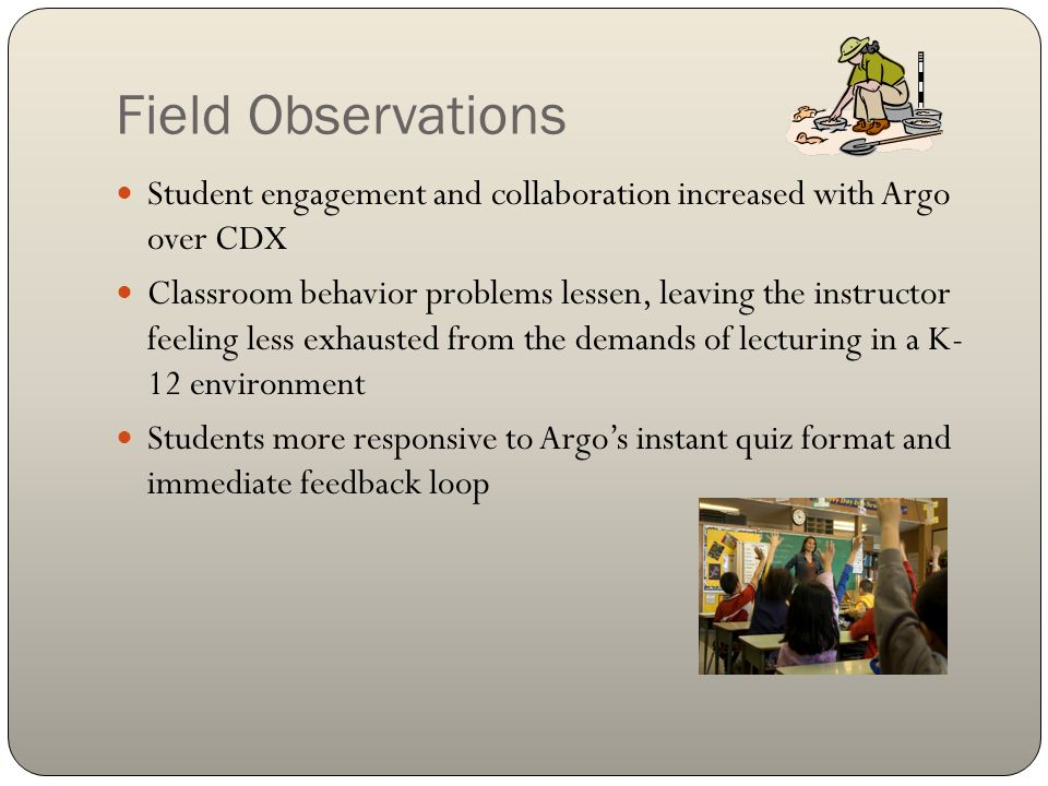 Field Observations Student engagement and collaboration increased with Argo over CDX Classroom behavior problems lessen, leaving the instructor feeling less exhausted from the demands of lecturing in a K- 12 environment Students more responsive to Argos instant quiz format and immediate feedback loop