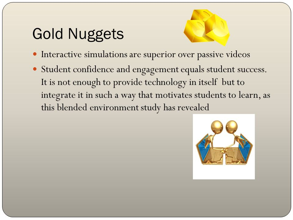 Gold Nuggets Interactive simulations are superior over passive videos Student confidence and engagement equals student success. It is not enough to pr