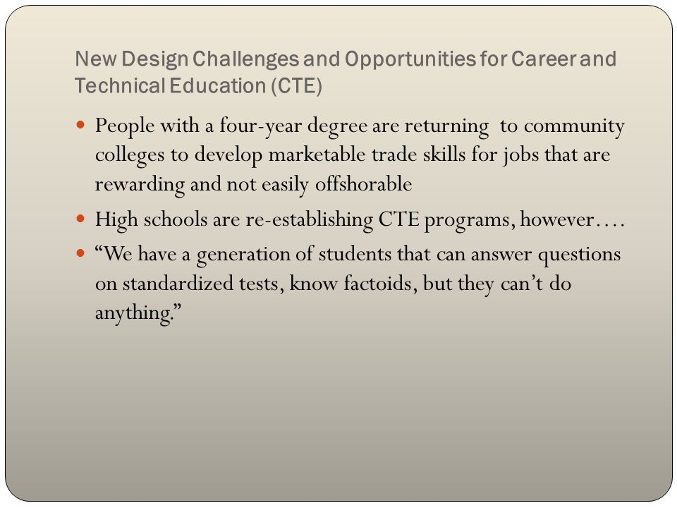 New Design Challenges and Opportunities for Career and Technical Education (CTE) People with a four-year degree are returning to community colleges to develop marketable trade skills for jobs that are rewarding and not easily offshorable High schools are re-establishing CTE programs, however….