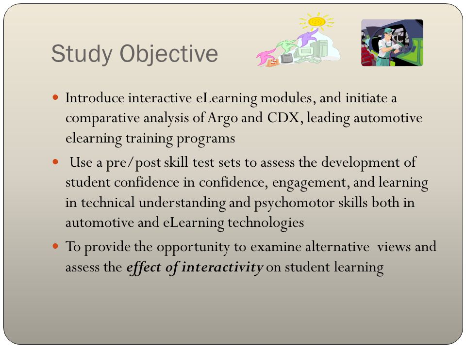 Study Objective Introduce interactive eLearning modules, and initiate a comparative analysis of Argo and CDX, leading automotive elearning training programs Use a pre/post skill test sets to assess the development of student confidence in confidence, engagement, and learning in technical understanding and psychomotor skills both in automotive and eLearning technologies To provide the opportunity to examine alternative views and assess the effect of interactivity on student learning
