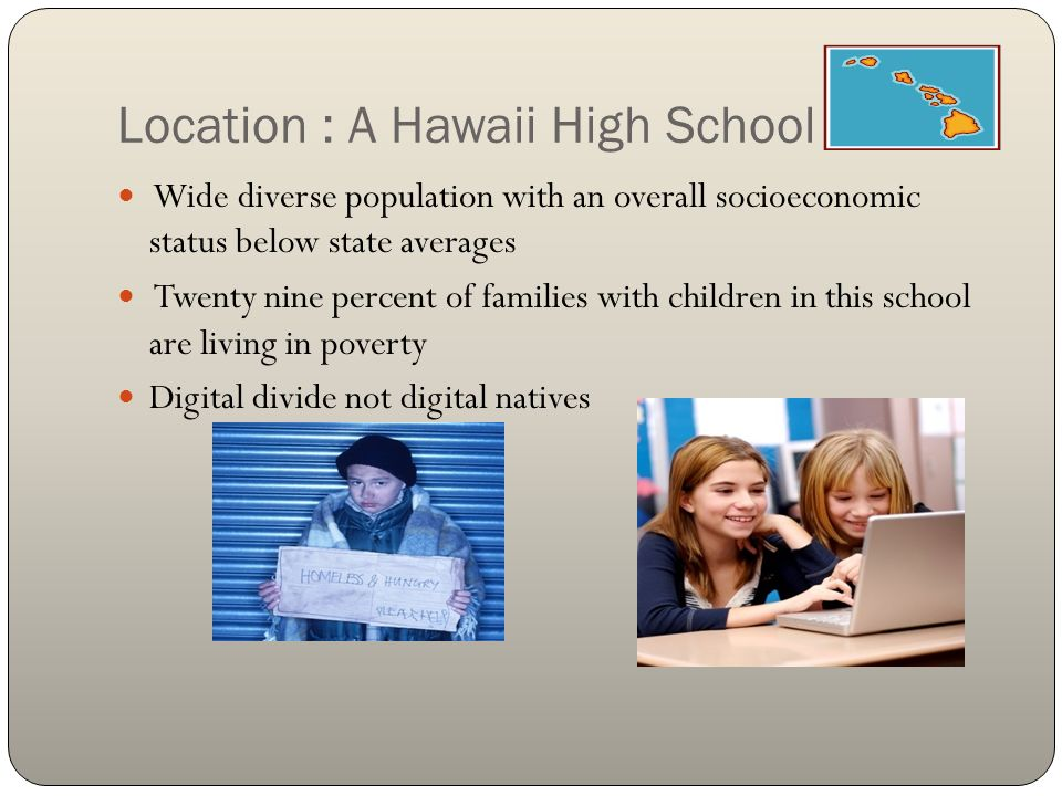 Location : A Hawaii High School Wide diverse population with an overall socioeconomic status below state averages Twenty nine percent of families with children in this school are living in poverty Digital divide not digital natives