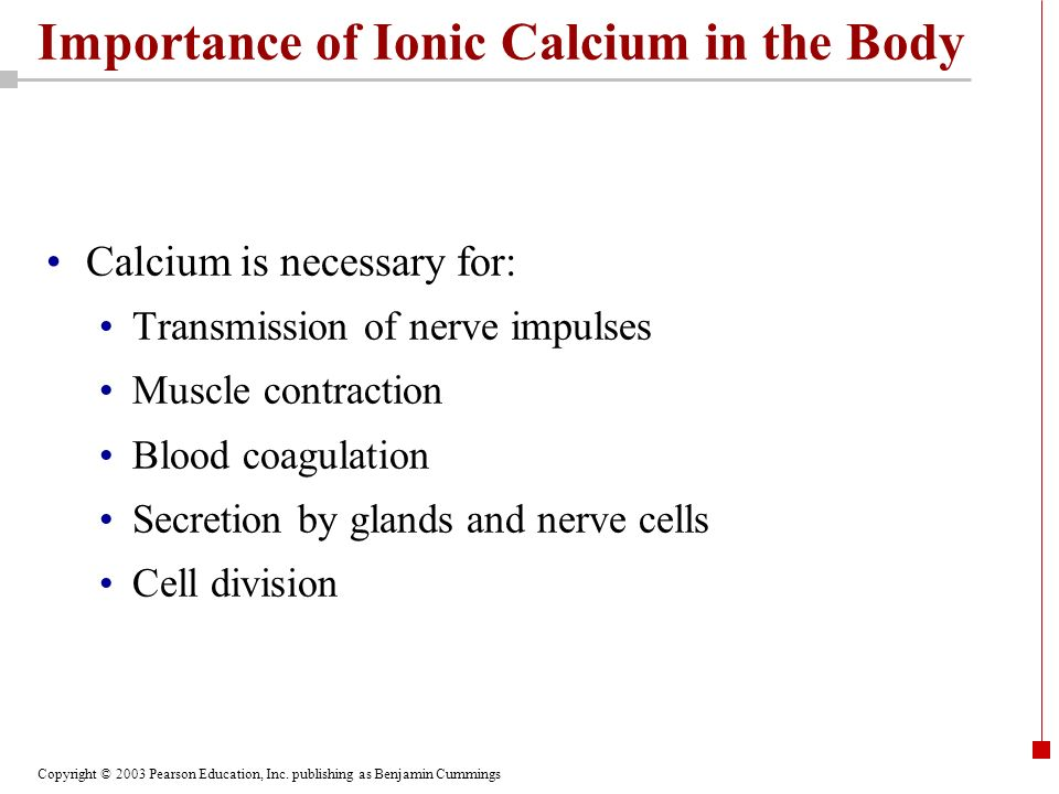 Copyright © 2003 Pearson Education, Inc. publishing as Benjamin Cummings Importance of Ionic Calcium in the Body Calcium is necessary for: Transmissio