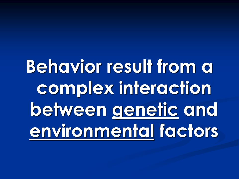 Behavior result from a complex interaction between genetic and environmental factors