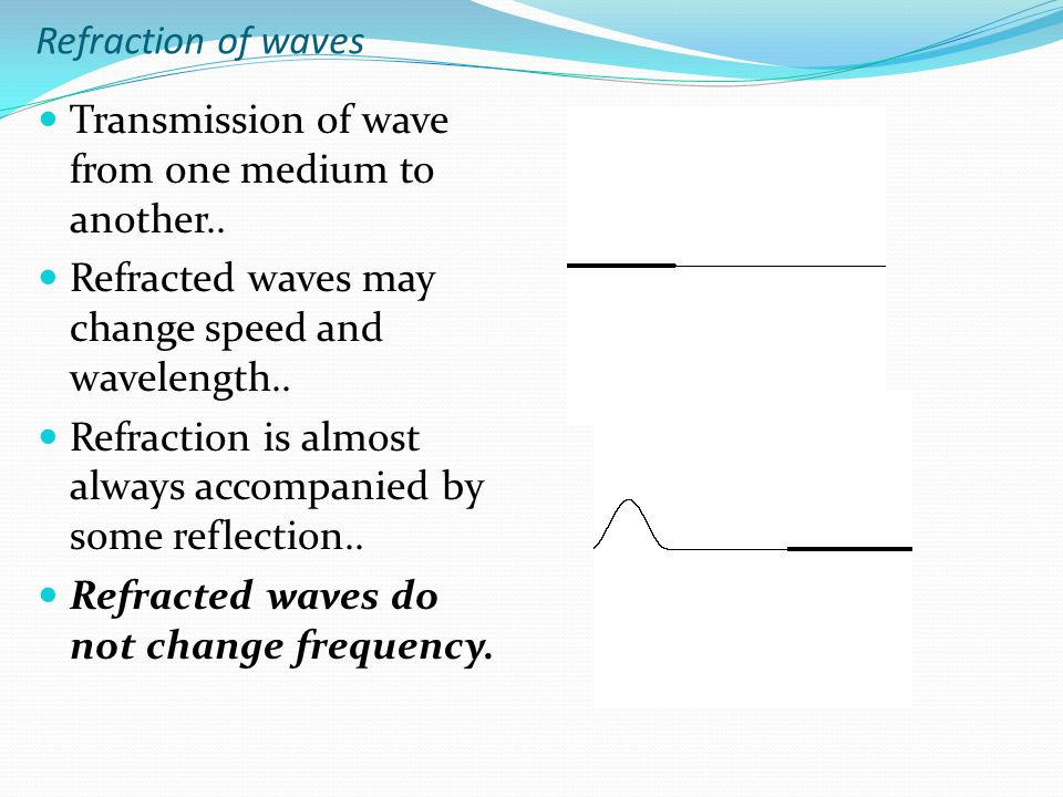 Refraction of waves Transmission of wave from one medium to another..