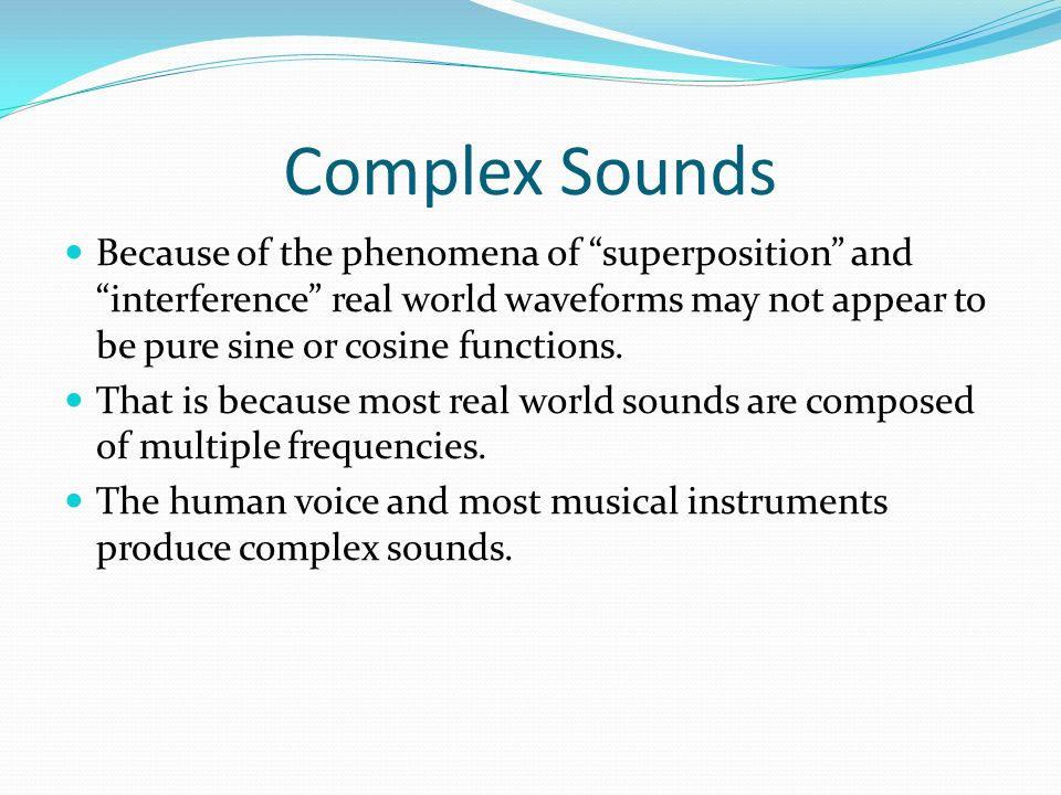 Complex Sounds Because of the phenomena of superposition and interference real world waveforms may not appear to be pure sine or cosine functions.