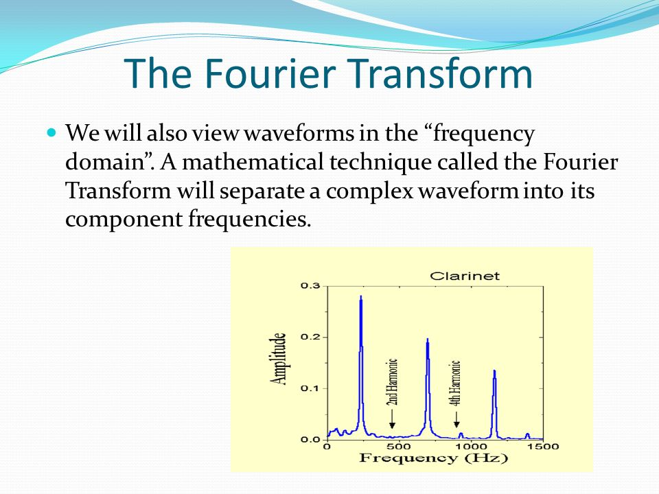The Fourier Transform We will also view waveforms in the frequency domain.